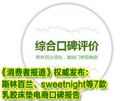 《消费者报道》权威发布:斯林百兰、sweetnight等7款乳胶床垫电商口碑报告