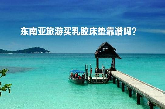 东南亚旅游买乳胶床垫靠谱吗?